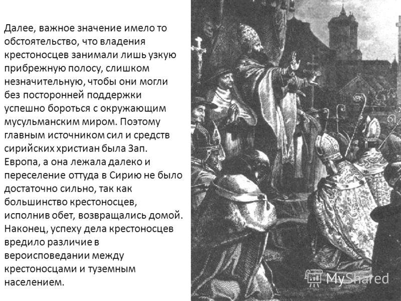 Далее, важное значение имело то обстоятельство, что владения крестоносцев занимали лишь узкую прибрежную полосу, слишком незначительную, чтобы они могли без посторонней поддержки успешно бороться с окружающим мусульманским миром. Поэтому главным исто