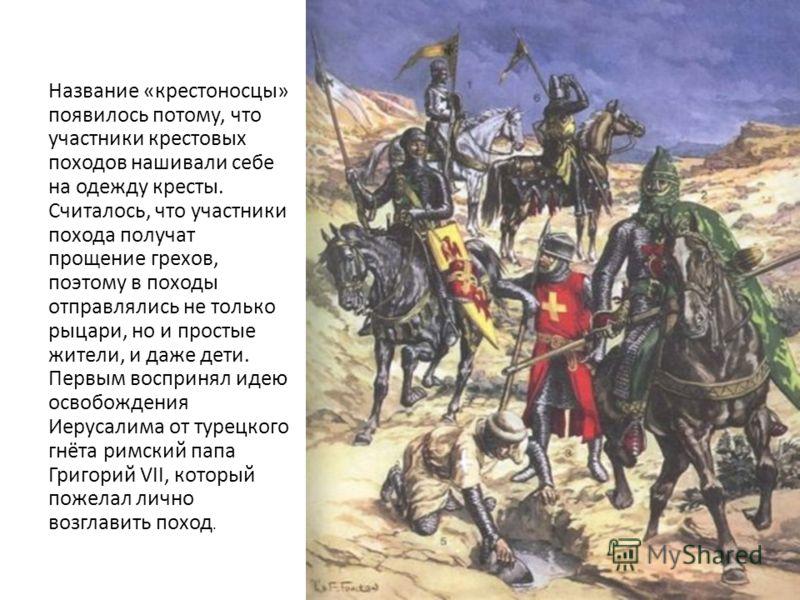 Название «крестоносцы» появилось потому, что участники крестовых походов нашивали себе на одежду кресты. Считалось, что участники похода получат прощение грехов, поэтому в походы отправлялись не только рыцари, но и простые жители, и даже дети. Первым