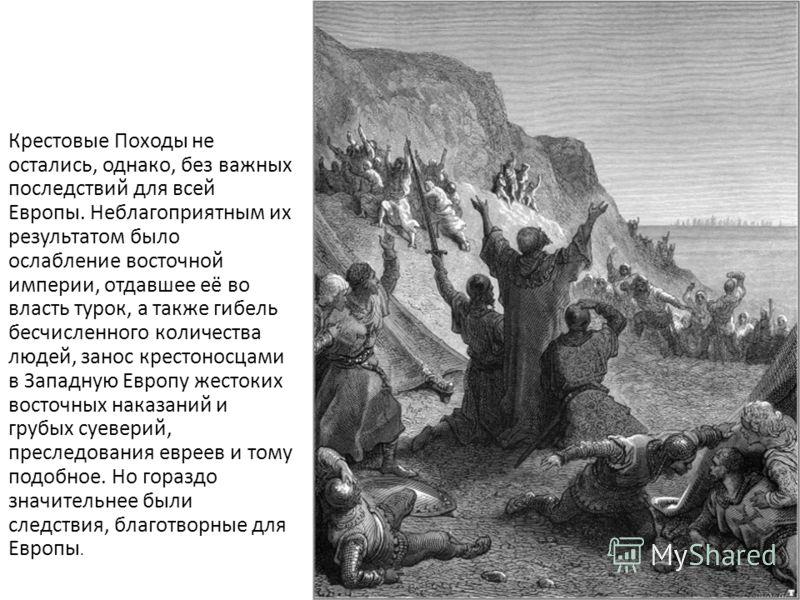 Крестовые Походы не остались, однако, без важных последствий для всей Европы. Неблагоприятным их результатом было ослабление восточной империи, отдавшее её во власть турок, а также гибель бесчисленного количества людей, занос крестоносцами в Западную