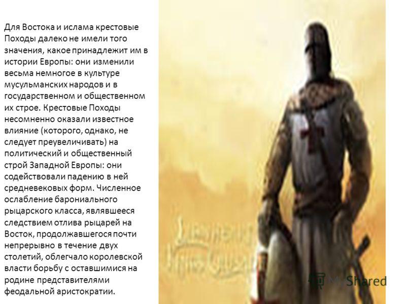 Для Востока и ислама крестовые Походы далеко не имели того значения, какое принадлежит им в истории Европы: они изменили весьма немногое в культуре мусульманских народов и в государственном и общественном их строе. Крестовые Походы несомненно оказали