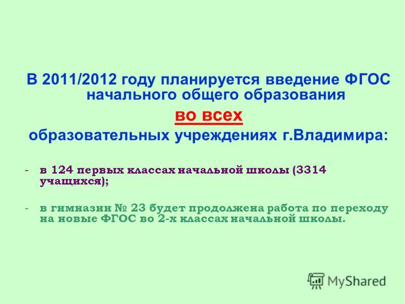 В 2011/2012 году планируется введение ФГОС начального общего образования во всех образовательных учреждениях г.Владимира: - в 124 первых классах начальной школы (3314 учащихся); - в гимназии 23 будет продолжена работа по переходу на новые ФГОС во 2-х
