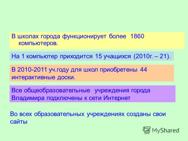 В школах города функционирует более 1860 компьютеров. На 1 компьютер приходится 15 учащихся (2010г. – 21). В 2010-2011 уч.году для школ приобретены 44 интерактивные доски. Все общеобразовательные учреждения города Владимира подключены к сети Интернет