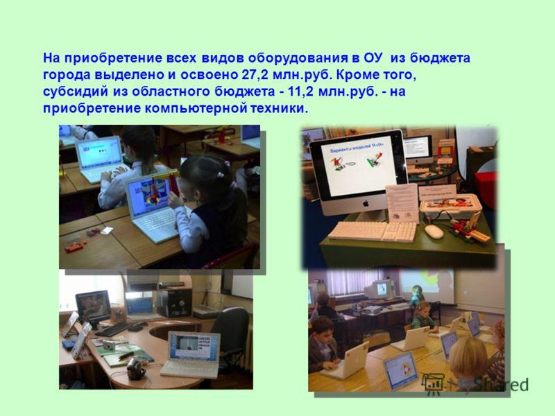 На приобретение всех видов оборудования в ОУ из бюджета города выделено и освоено 27,2 млн.руб. Кроме того, субсидий из областного бюджета - 11,2 млн.руб. - на приобретение компьютерной техники.