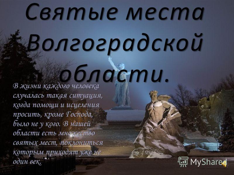 Святые места Волгоградской области. В жизни каждого человека случалась такая ситуация, когда помощи и исцеления просить, кроме Господа, было не у кого. В нашей области есть множество святых мест, поклониться которым приходят уже не один век.