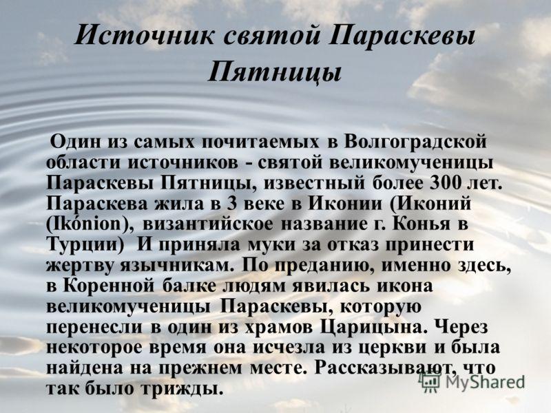 Источник святой Параскевы Пятницы Один из самых почитаемых в Волгоградской области источников - святой великомученицы Параскевы Пятницы, известный более 300 лет. Параскева жила в 3 веке в Иконии (Иконий (Ikónion), византийское название г. Конья в Тур