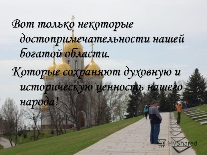Вот только некоторые достопримечательности нашей богатой области. Которые сохраняют духовную и историческую ценность нашего народа!