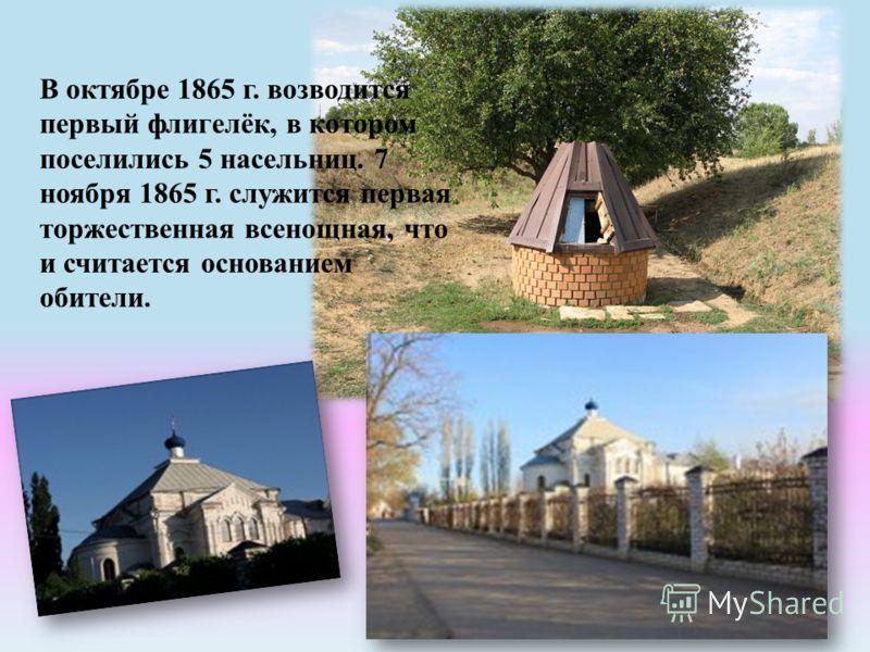 В октябре 1865 г. возводится первый флигелёк, в котором поселились 5 насельниц. 7 ноября 1865 г. служится первая торжественная всенощная, что и считается основанием обители.