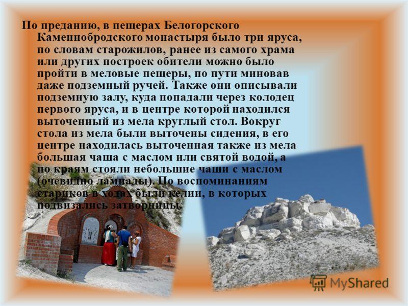 По преданию, в пещерах Белогорского Каменнобродского монастыря было три яруса, по словам старожилов, ранее из самого храма или других построек обители можно было пройти в меловые пещеры, по пути миновав даже подземный ручей. Также они описывали подзе