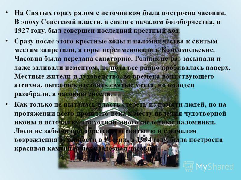 На Святых горах рядом с источником была построена часовня. В эпоху Советской власти, в связи с началом богоборчества, в 1927 году, был совершен последний крестный ход. Сразу после этого крестные ходы и паломничества к святым местам запретили, а горы