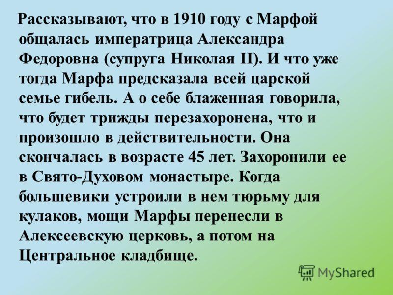 Рассказывают, что в 1910 году с Марфой общалась императрица Александра Федоровна (супруга Николая II). И что уже тогда Марфа предсказала всей царской семье гибель. А о себе блаженная говорила, что будет трижды перезахоронена, что и произошло в действ