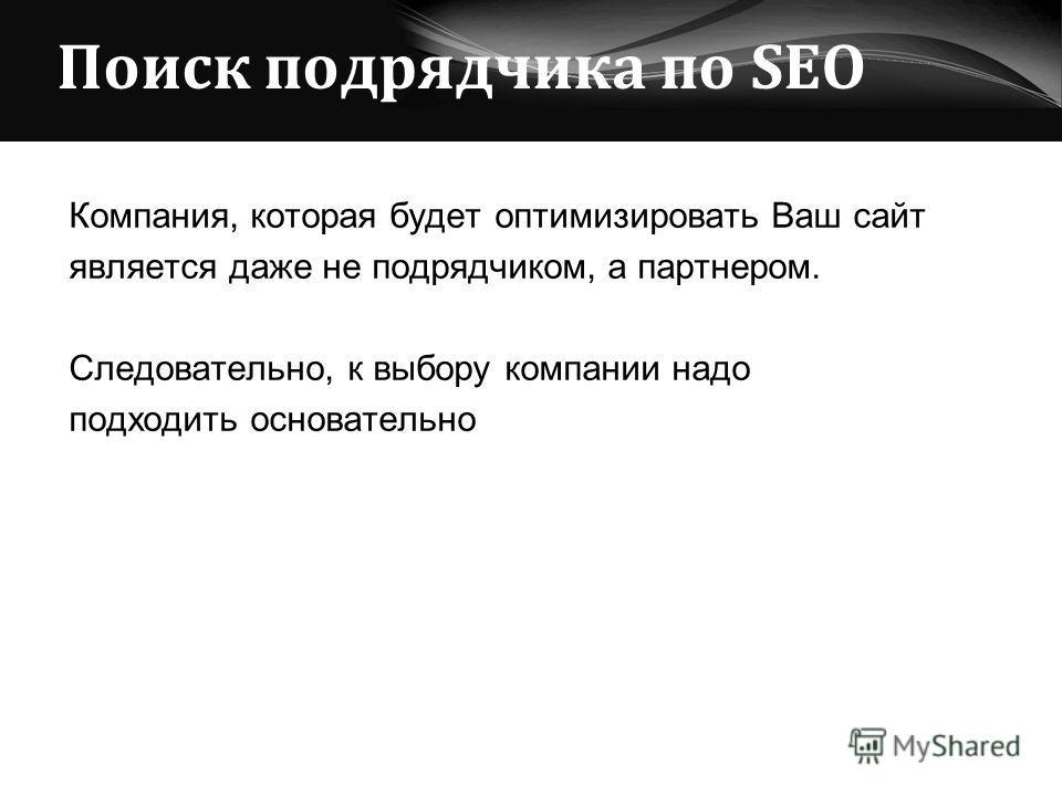 Поиск подрядчика по SEO Компания, которая будет оптимизировать Ваш сайт является даже не подрядчиком, а партнером. Следовательно, к выбору компании надо подходить основательно