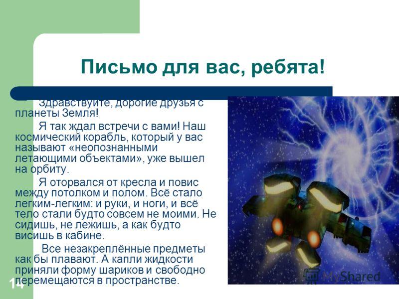 14 Письмо для вас, ребята! Здравствуйте, дорогие друзья с планеты Земля! Я так ждал встречи с вами! Наш космический корабль, который у вас называют «неопознанными летающими объектами», уже вышел на орбиту. Я оторвался от кресла и повис между потолком