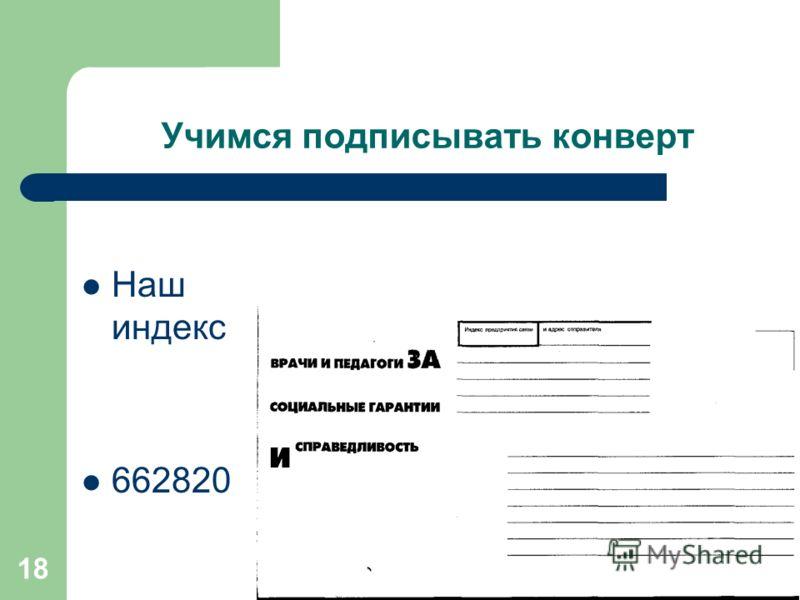 18 Учимся подписывать конверт Наш индекс 662820