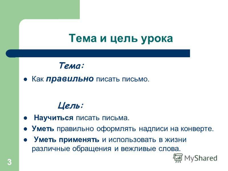 3 Тема и цель урока Тема: Как правильно писать письмо. Цель: Научиться писать письма. Уметь правильно оформлять надписи на конверте. Уметь применять и использовать в жизни различные обращения и вежливые слова.