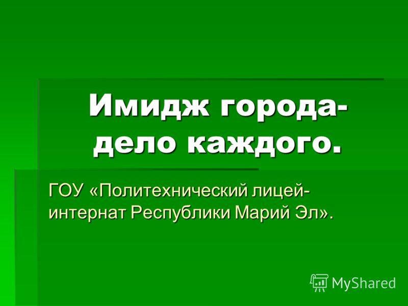 Имидж города- дело каждого. ГОУ «Политехнический лицей- интернат Республики Марий Эл».