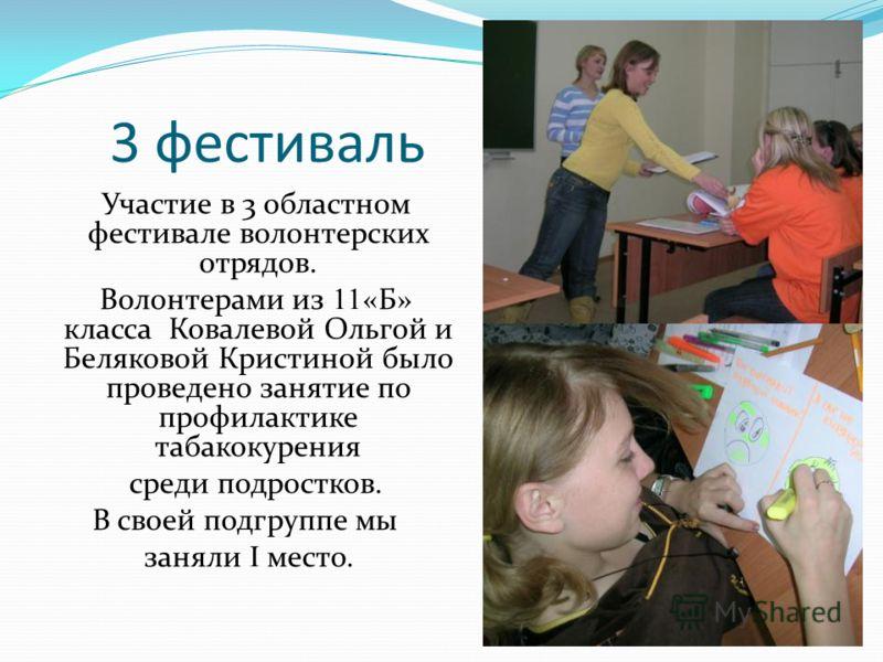 3 фестиваль Участие в 3 областном фестивале волонтерских отрядов. Волонтерами из 11 «Б» класса Ковалевой Ольгой и Беляковой Кристиной было проведено занятие по профилактике табакокурения среди подростков. В своей подгруппе мы заняли I место.