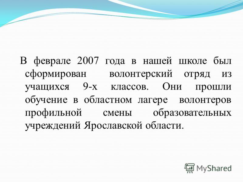 В феврале 2007 года в нашей школе был сформирован волонтерский отряд из учащихся 9-х классов. Они прошли обучение в областном лагере волонтеров профильной смены образовательных учреждений Ярославской области.