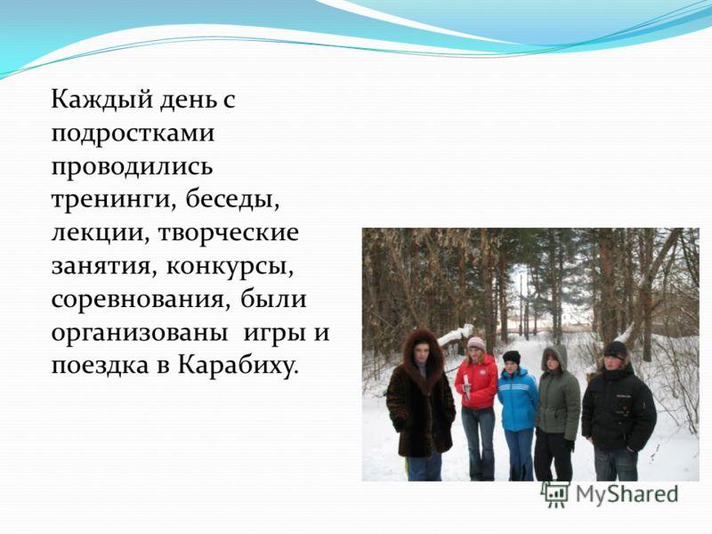 Каждый день с подростками проводились тренинги, беседы, лекции, творческие занятия, конкурсы, соревнования, были организованы игры и поездка в Карабиху.