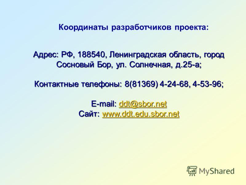 Координаты разработчиков проекта: Адрес: РФ, 188540, Ленинградская область, город Сосновый Бор, ул. Солнечная, д.25-а; Контактные телефоны: 8(81369) 4-24-68, 4-53-96; E-mail: ddt@sbor.net ddt@sbor.net Сайт: www.ddt.edu.sbor.net www.ddt.edu.sbor.netww