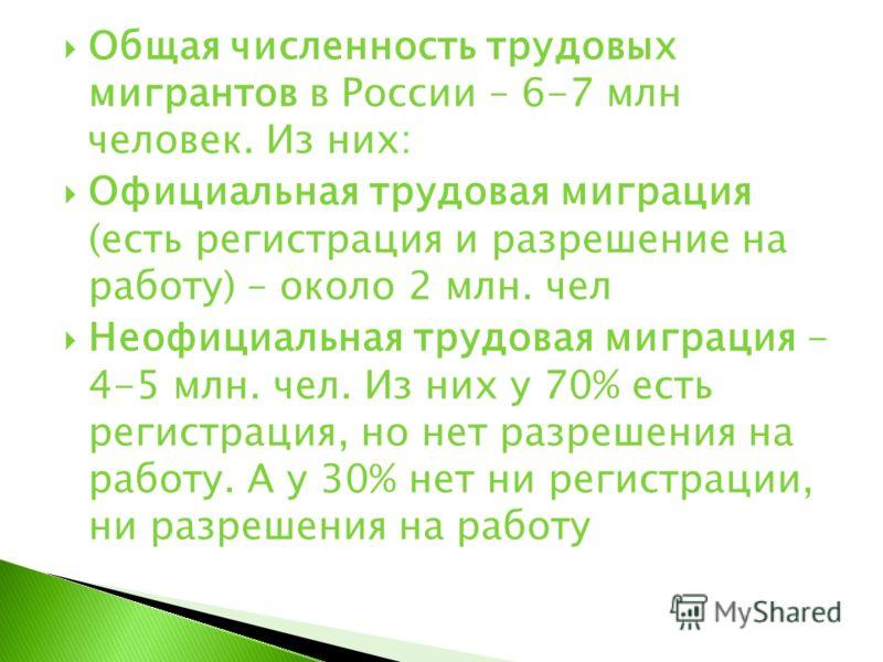 Общая численность трудовых мигрантов в России – 6-7 млн человек. Из них: Официальная трудовая миграция (есть регистрация и разрешение на работу) – около 2 млн. чел Неофициальная трудовая миграция - 4-5 млн. чел. Из них у 70% есть регистрация, но нет
