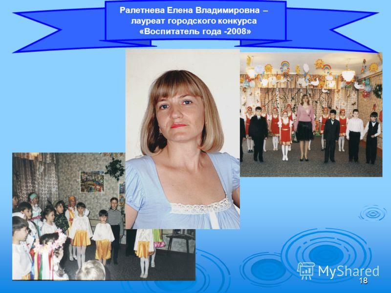 18 Ралетнева Елена Владимировна – лауреат городского конкурса «Воспитатель года -2008»