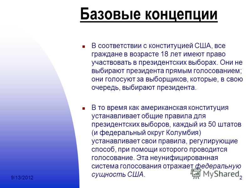 9/13/20122 Базовые концепции В соответствии с конституцией США, все граждане в возрасте 18 лет имеют право участвовать в президентских выборах. Они не выбирают президента прямым голосованием; они голосуют за выборщиков, которые, в свою очередь, выбир
