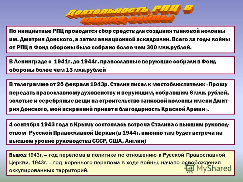 В Ленинграде с 1941г. до 1944г. православные верующие собрали в Фонд обороны более чем 13 млн.рублей По инициативе РПЦ проводится сбор средств для создания танковой колонны им. Дмитрия Донского, а затем авиационной эскадрилии. Всего за годы войны от