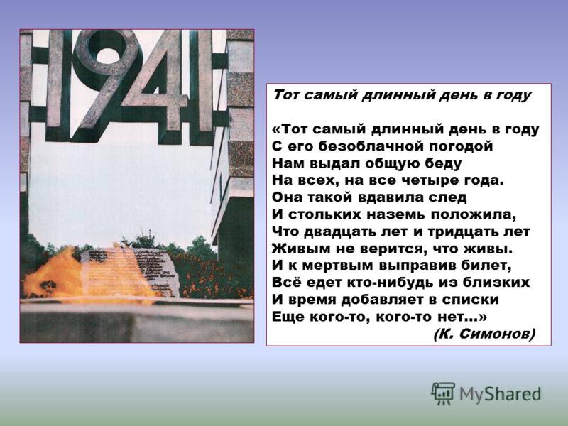 Тот самый длинный день в году «Тот самый длинный день в году С его безоблачной погодой Нам выдал общую беду На всех, на все четыре года. Она такой вдавила след И стольких наземь положила, Что двадцать лет и тридцать лет Живым не верится, что живы. И