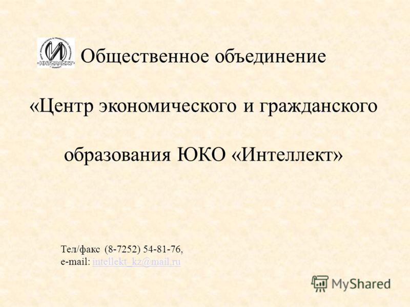 Общественное объединение «Центр экономического и гражданского образования ЮКО «Интеллект» Тел/факс (8-7252) 54-81-76, e-mail: intellekt_kz@mail.ruintellekt_kz@mail.ru