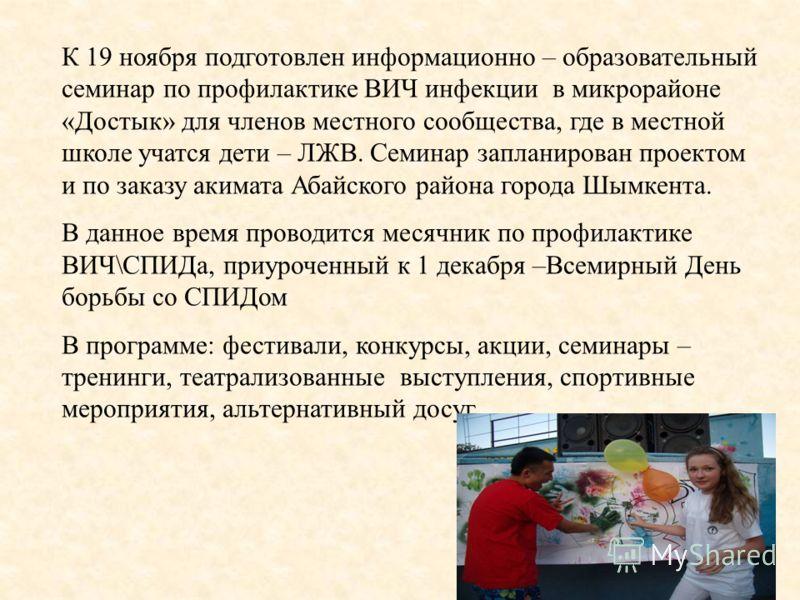 К 19 ноября подготовлен информационно – образовательный семинар по профилактике ВИЧ инфекции в микрорайоне «Достык» для членов местного сообщества, где в местной школе учатся дети – ЛЖВ. Семинар запланирован проектом и по заказу акимата Абайского рай