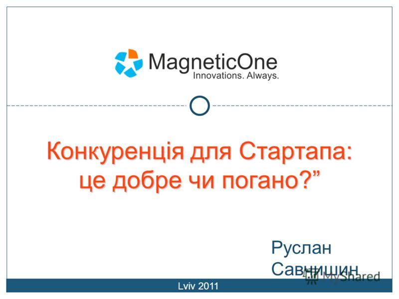 Руслан Савчишин Конкуренція для Стартапа: це добре чи погано? Lviv 2011