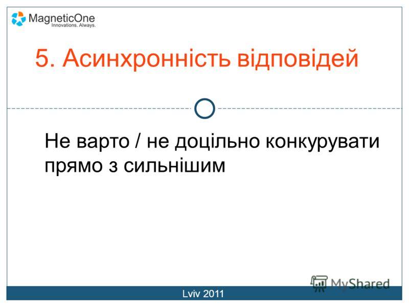 5. Асинхронність відповідей Lviv 2011 Не варто / не доцільно конкурувати прямо з сильнішим