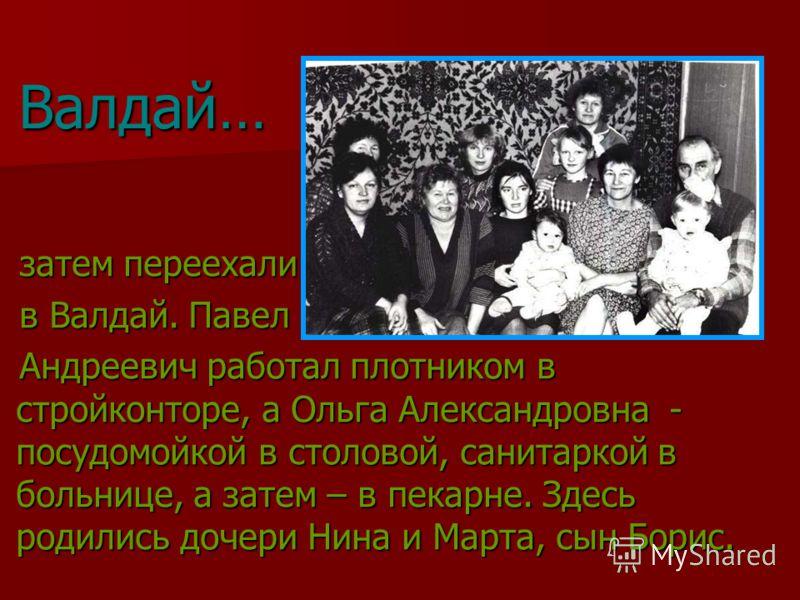 затем переехали в Валдай. Павел Андреевич работал плотником в стройконторе, а Ольга Александровна - посудомойкой в столовой, санитаркой в больнице, а затем – в пекарне. Здесь родились дочери Нина и Марта, сын Борис. Валдай…