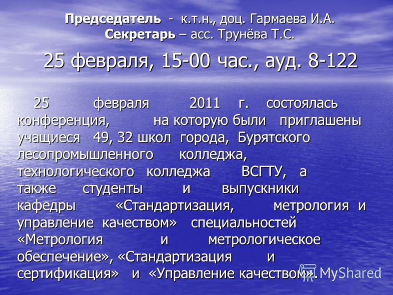 25 февраля, 15-00 час., ауд. 8-122 Председатель - к.т.н., доц. Гармаева И.А. Секретарь – асс. Трунёва Т.С. 25 февраля 2011 г. состоялась конференция, на которую были приглашены учащиеся 49, 32 школ города, Бурятского лесопромышленного колледжа, техно