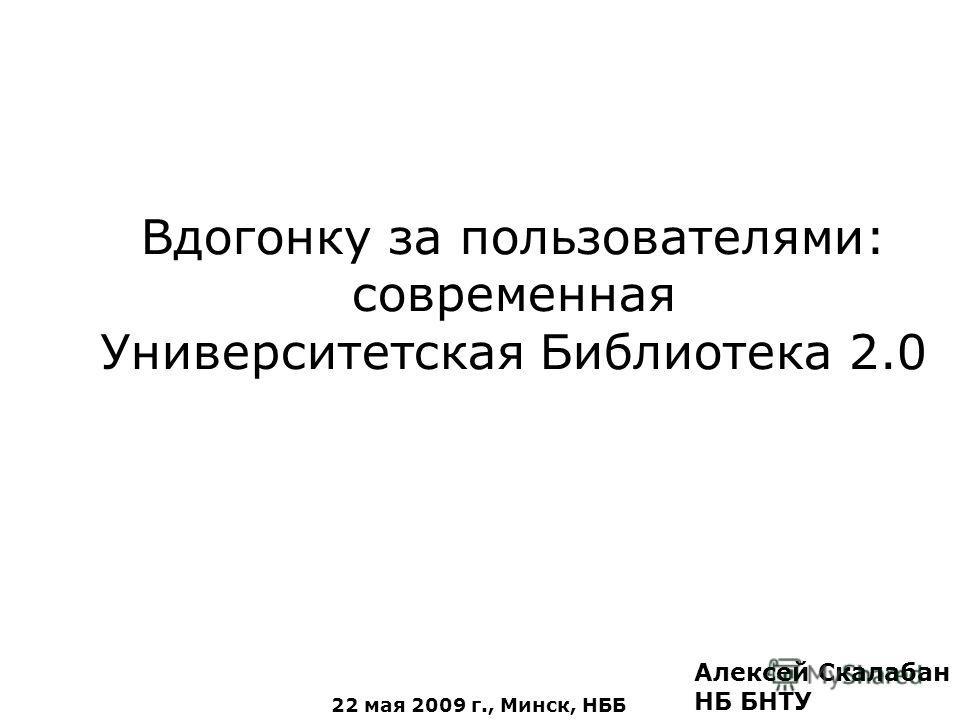 Вдогонку за пользователями: современная Университетская Библиотека 2.0 Алексей Скалабан НБ БНТУ 22 мая 2009 г., Минск, НББ