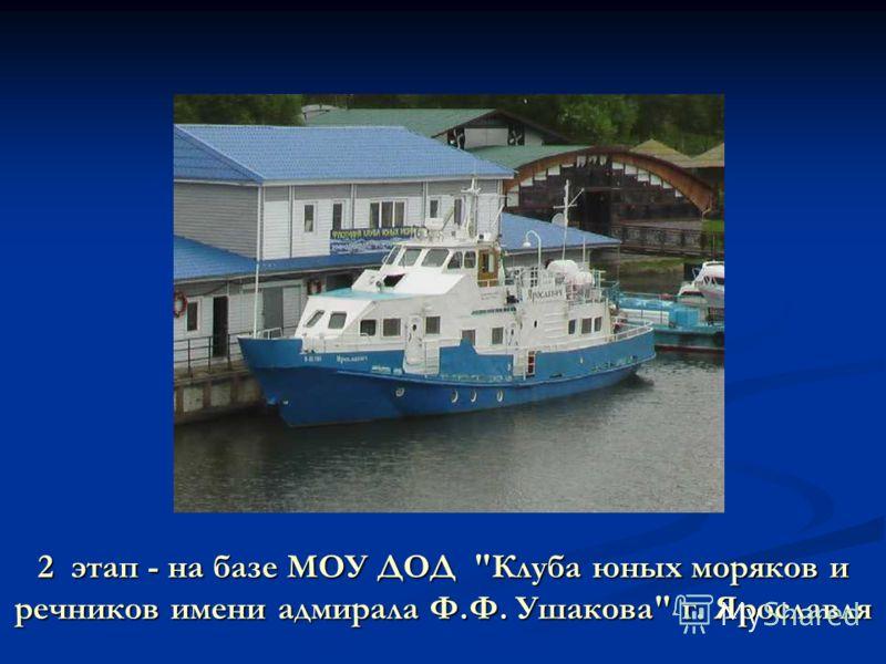 2 этап - на базе МОУ ДОД Клуба юных моряков и речников имени адмирала Ф.Ф. Ушакова г. Ярославля