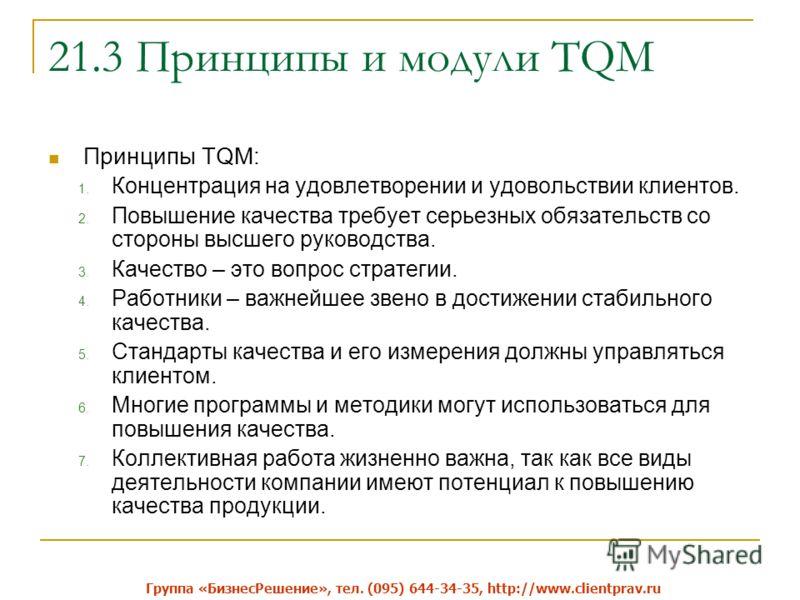 21.3 Принципы и модули TQM Принципы TQM: 1. Концентрация на удовлетворении и удовольствии клиентов. 2. Повышение качества требует серьезных обязательств со стороны высшего руководства. 3. Качество – это вопрос стратегии. 4. Работники – важнейшее звен