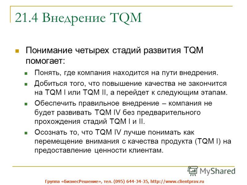 21.4 Внедрение TQM Понимание четырех стадий развития TQM помогает: Понять, где компания находится на пути внедрения. Добиться того, что повышение качества не закончится на TQM I или TQM II, а перейдет к следующим этапам. Обеспечить правильное внедрен