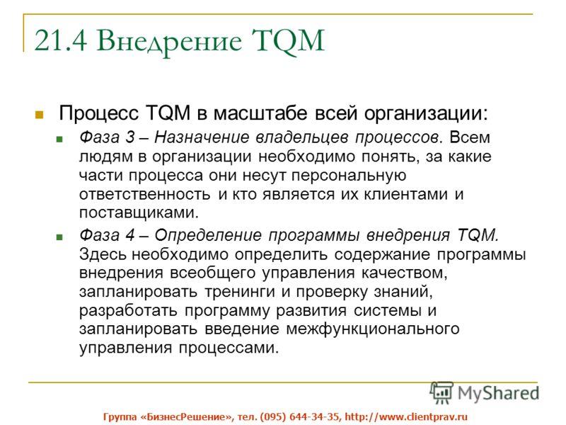 21.4 Внедрение TQM Процесс TQM в масштабе всей организации: Фаза 3 – Назначение владельцев процессов. Всем людям в организации необходимо понять, за какие части процесса они несут персональную ответственность и кто является их клиентами и поставщикам
