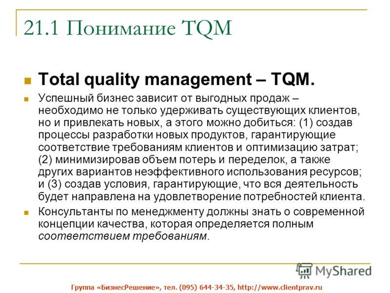 21.1 Понимание TQM Total quality management – TQM. Успешный бизнес зависит от выгодных продаж – необходимо не только удерживать существующих клиентов, но и привлекать новых, а этого можно добиться: (1) создав процессы разработки новых продуктов, гара