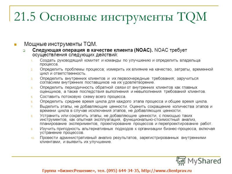 21.5 Основные инструменты TQM Мощные инструменты TQM. Следующая операция в качестве клиента (NOAC). NOAC требует осуществления следующих действий: 1. Создать руководящий комитет и команды по улучшению и определить владельца процесса. 2. Определить пр