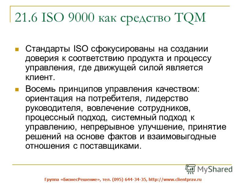 21.6 ISO 9000 как средство TQM Стандарты ISO сфокусированы на создании доверия к соответствию продукта и процессу управления, где движущей силой является клиент. Восемь принципов управления качеством: ориентация на потребителя, лидерство руководителя