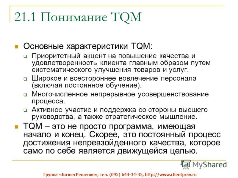 21.1 Понимание TQM Основные характеристики TQM: Приоритетный акцент на повышение качества и удовлетворенность клиента главным образом путем систематического улучшения товаров и услуг. Широкое и всестороннее вовлечение персонала (включая постоянное об