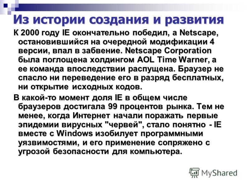 Из истории создания и развития К 2000 году IE окончательно победил, а Netscape, остановившийся на очередной модификации 4 версии, впал в забвение. Netscape Corporation была поглощена холдингом AOL Time Warner, а ее команда впоследствии распущена. Бра