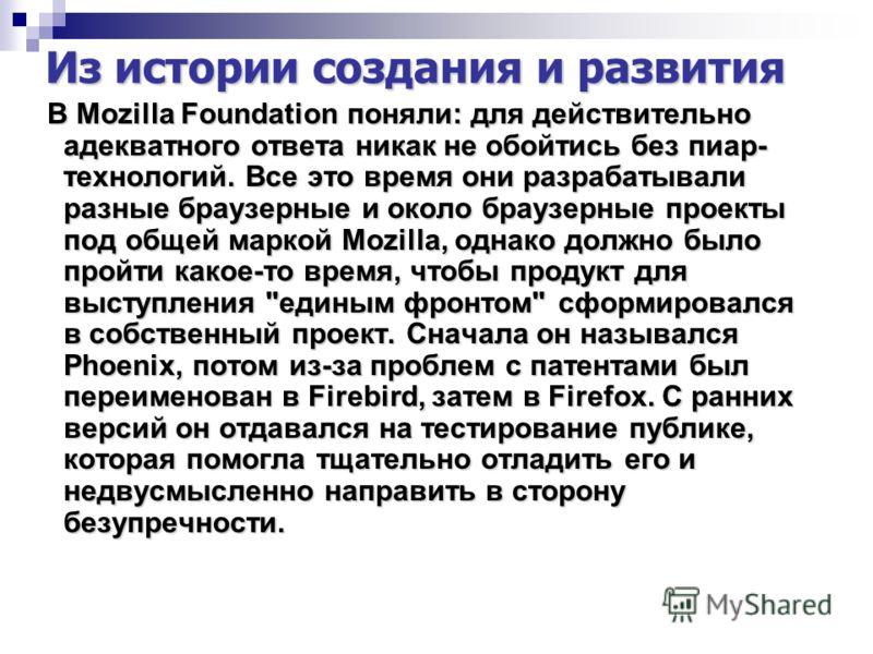 Из истории создания и развития В Mozilla Foundation поняли: для действительно адекватного ответа никак не обойтись без пиар- технологий. Все это время они разрабатывали разные браузерные и около браузерные проекты под общей маркой Mozilla, однако дол