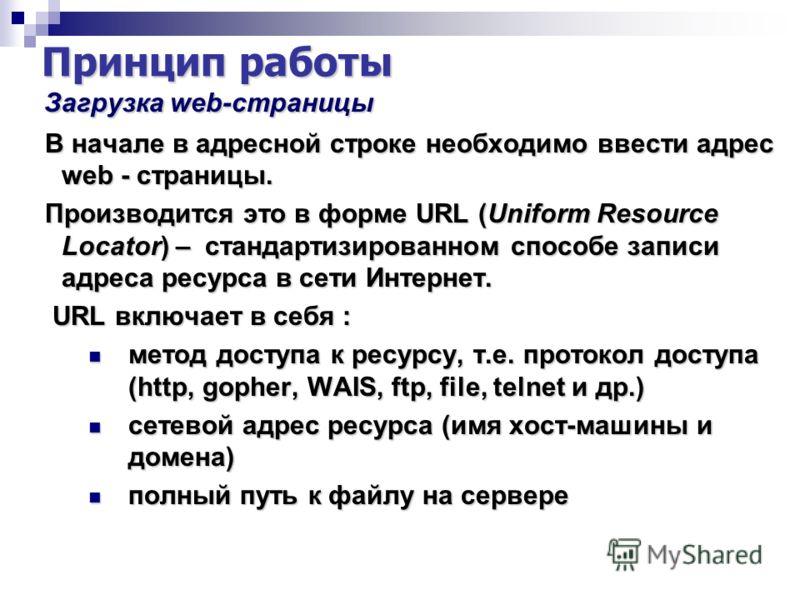 Принцип работы Загрузка web-страницы Загрузка web-страницы В начале в адресной строке необходимо ввести адрес web - страницы. В начале в адресной строке необходимо ввести адрес web - страницы. Производится это в форме URL (Uniform Resource Locator) –