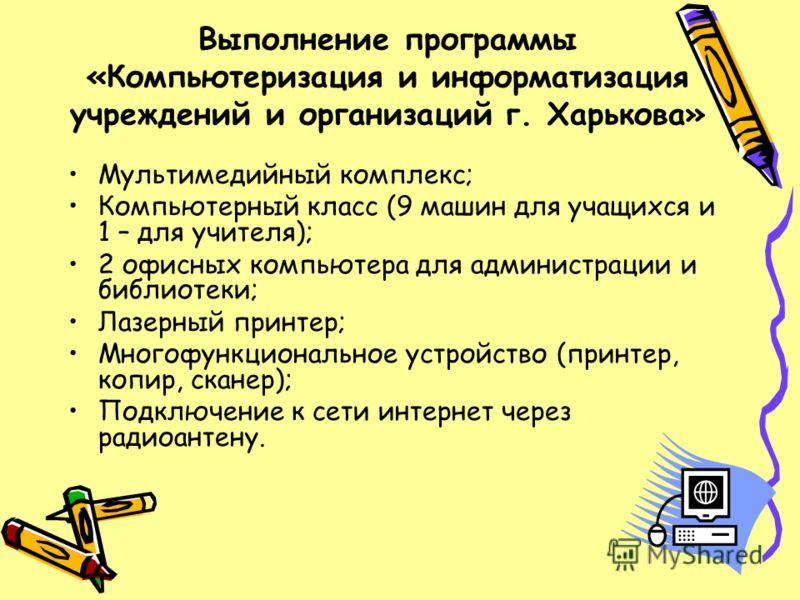 Выполнение программы «Компьютеризация и информатизация учреждений и организаций г. Харькова» Мультимедийный комплекс; Компьютерный класс (9 машин для учащихся и 1 – для учителя); 2 офисных компьютера для администрации и библиотеки; Лазерный принтер;