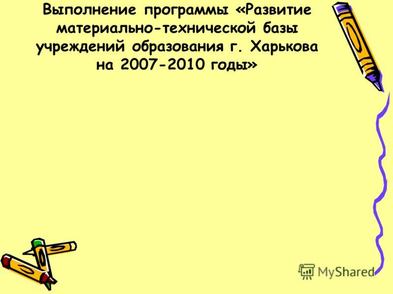 Выполнение программы «Развитие материально-технической базы учреждений образования г. Харькова на 2007-2010 годы»