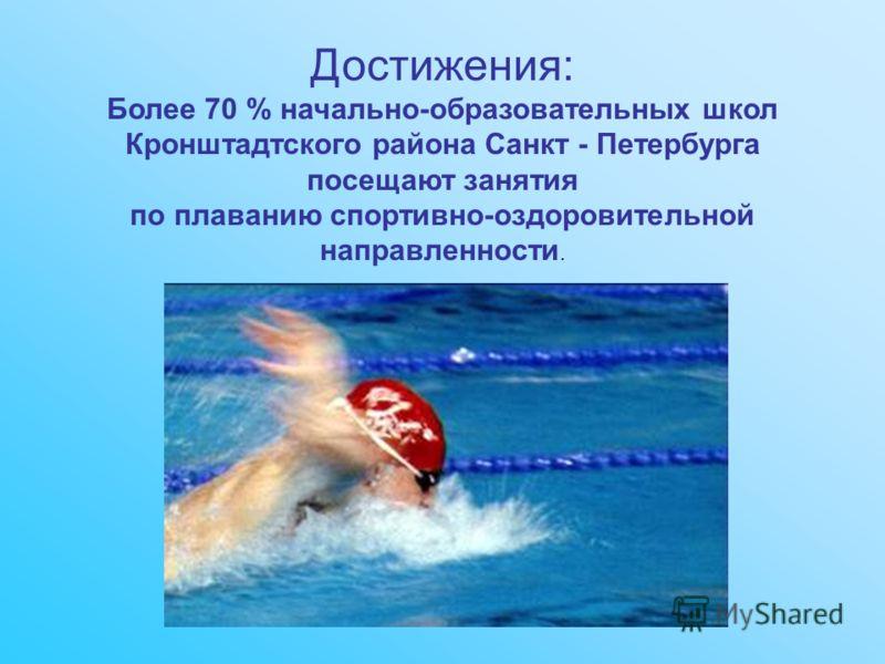 Достижения: Более 70 % начально-образовательных школ Кронштадтского района Санкт - Петербурга посещают занятия по плаванию спортивно-оздоровительной направленности.