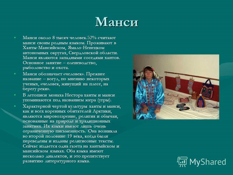 Манси Манси около 8 тысяч человек.52% считают манси своим родным языком. Проживают в Ханты-Мансийском, Ямало-Ненецком автономных округах, Свердловской области. Манси являются западными соседями хантов. Основное занятие – оленеводство, рыболовство и о